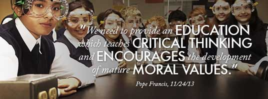 """We need to provide an education which teaches critical thinking and encourages the development of mature moral values."" — Pope Francis, 11/24/13"
