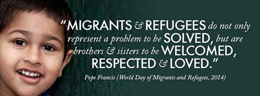 """Migrants and refugees do not only represent a problem to be solved, but are brothers and sisters to be welcomed, respected, and loved."" — Pope Francis (Word Day of Migrants and Refugees, 2014)"