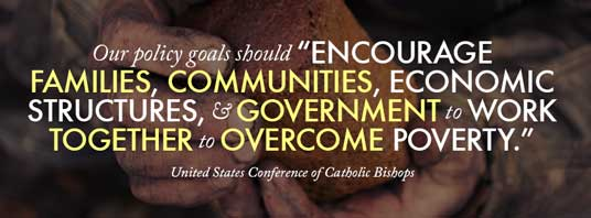 "Our policy goals should ""encourage families, communities, economic structures, & government to work together to overcome poverty."" — United States Conference of Catholic Bishops"